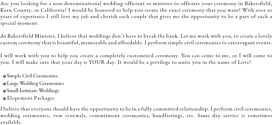 Are you looking for a non-denominational wedding officiant or minister to officiate your ceremony in Bakersfield, Kern County, or California? I would be honored to help you create the exact ceremony that you want! At Bakersfield Minister, I believe that weddings don't have to break the bank. Let me work with you, to create a lovely custom ceremony that is beautiful, memorable and affordable. I perform simple civil ceremonies to extravagant events. I will work with you to help you create a completely customized ceremony. You can come to me, or I will come to you. I will make sure that your day is YOUR day. It would be a privilege to unite you in the name of Love! .Simple Civil Ceremonies .Large Wedding Ceremonies .Small Intimate Weddings .Elopement Packages I believe that everyone should have the opportunity to be in a fully committed relationship. I perform civil ceremonies, wedding ceremonies, vow renewals, commitment ceremonies, handfastings, etc. Same day service is sometimes available.